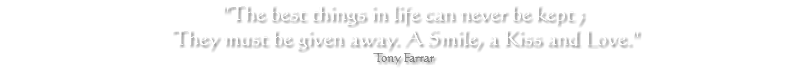 """The best things in life can never be kept ; They must be given away. A Smile, a Kiss and Love."" Tony Farrar"